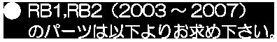 RB1,RB2(2003~2007)のパーツは以下よりお求め下さい。